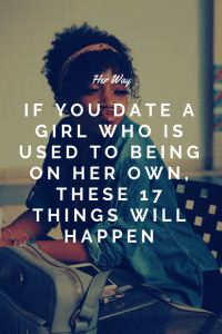 If You Date A Girl Who Is Used To Being On Her Own, These 17 Things Will Happen