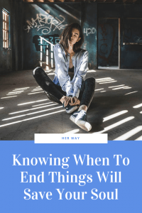 Knowing When To End Things Will Save Your Soul