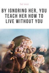 By Ignoring Her, You Teach Her How To Live Without You