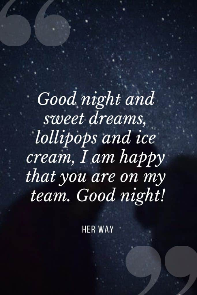 """""""Good night and sweet dreams, lollipops and ice cream, I am happy that you are on my team. Good night!''"""