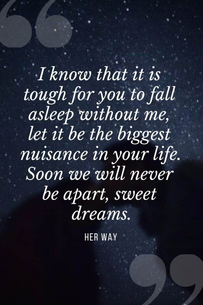 """""""I know that it is tough for you to fall asleep without me, let it be the biggest nuisance in your life. Soon we will never be apart, sweet dreams.''"""