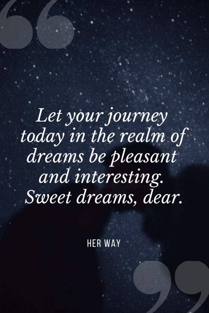 """""""Let your journey today in the realm of dreams be pleasant and interesting. Sweet dreams, dear.''"""