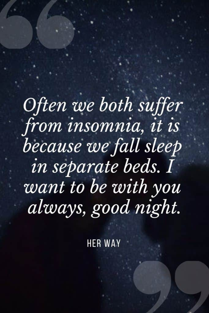 """""""Often we both suffer from insomnia, it is because we fall sleep in separate beds. I want to be with you always, good night.''"""