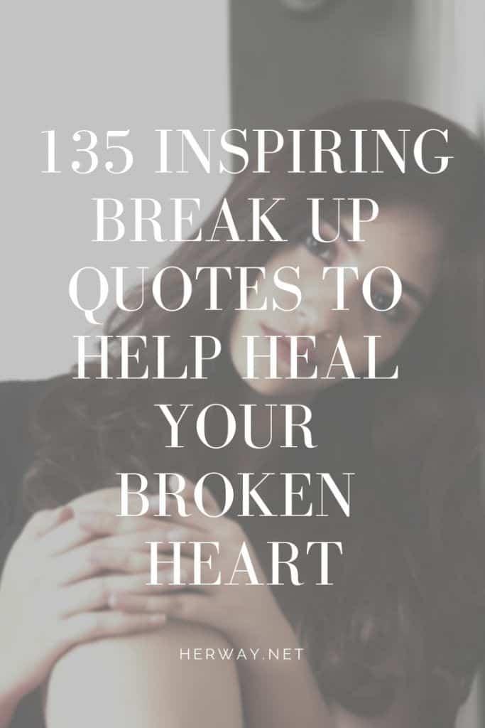 135 Inspiring Break Up Quotes To Help Heal Your Broken Heart