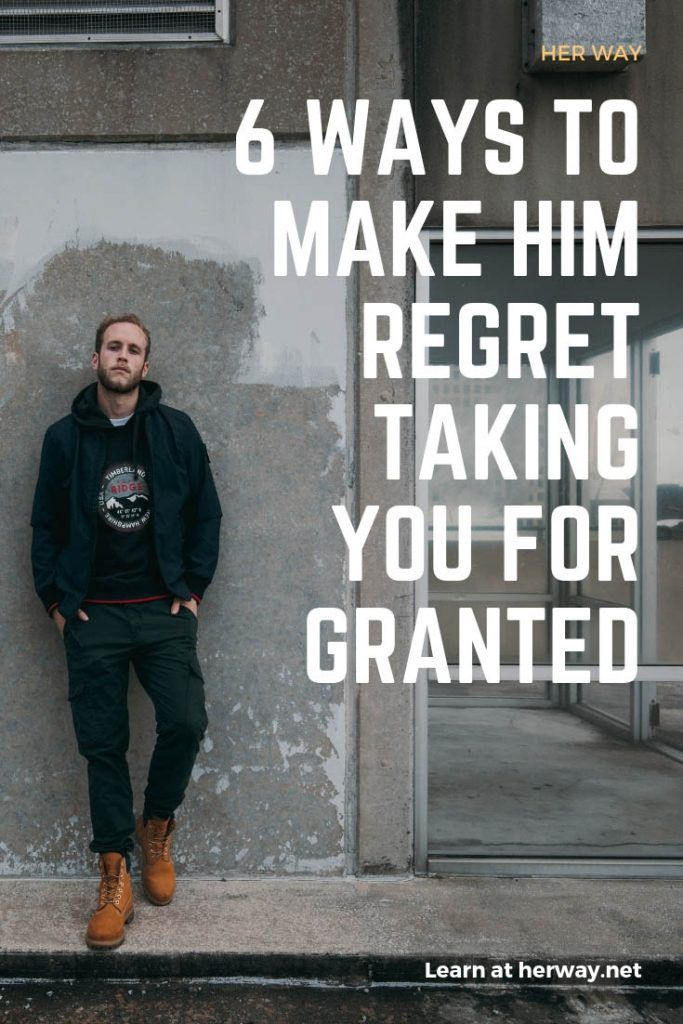 6 Ways To Make Him Regret Taking You For Granted