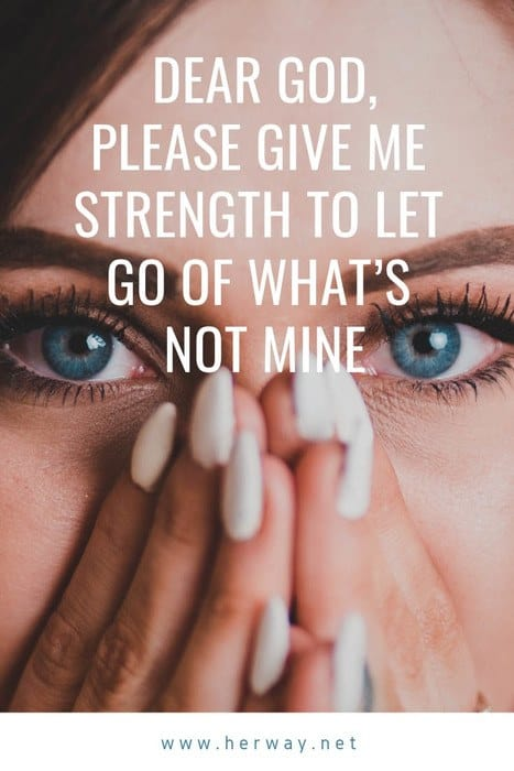 Dear God, Please Give Me Strength To Let Go Of What's Not Mine