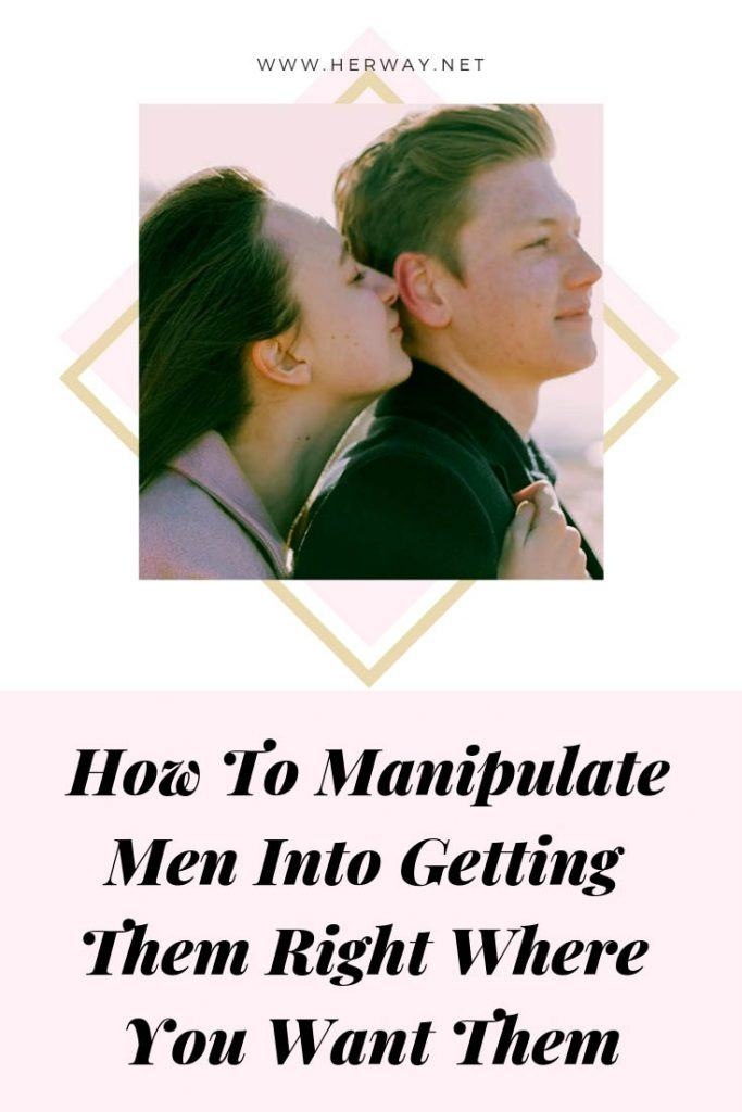 How To Manipulate Men Into Getting Them Right Where You Want Them