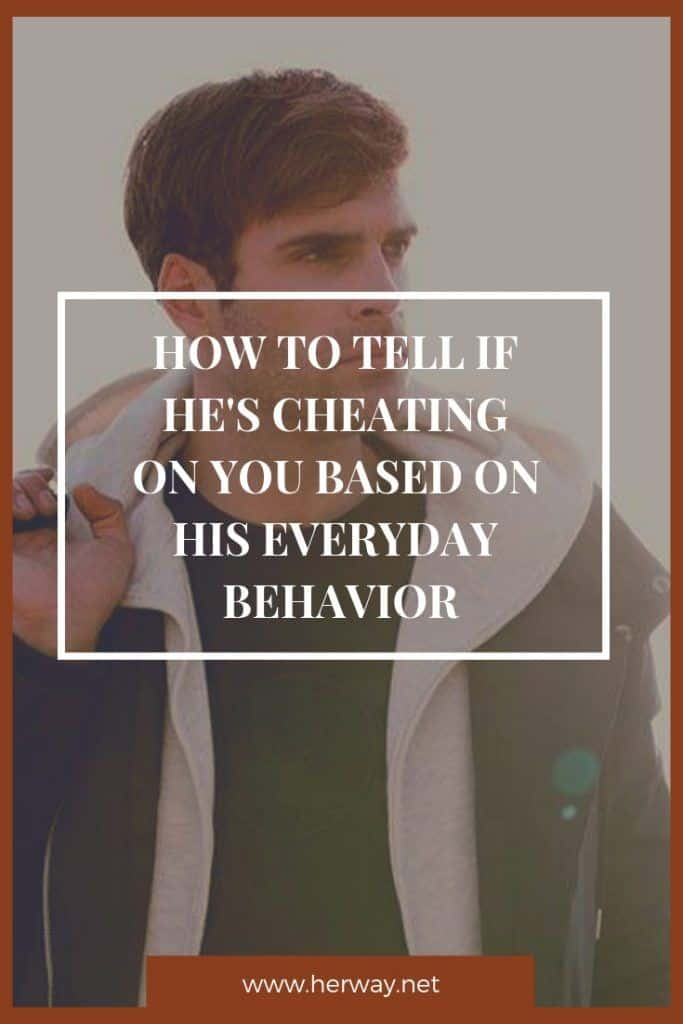 How To Tell If He's Cheating On You Based On His Everyday Behavior
