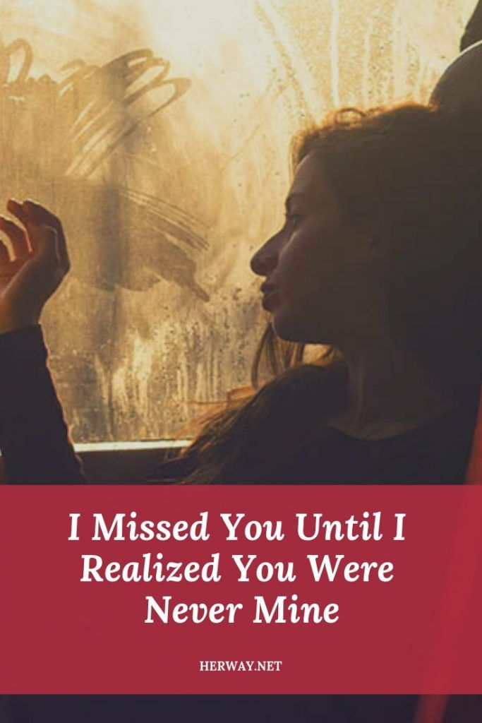 I Missed You Until I Realized You Were Never Mine