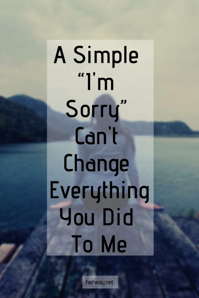 """A Simple """"I'm Sorry"""" Can't Change Everything You Did To Me"""