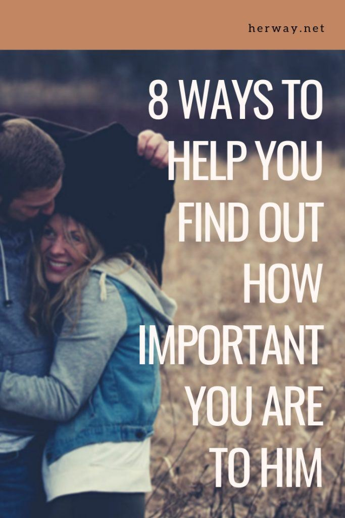 8 Ways To Help You Find Out How Important You Are To Him