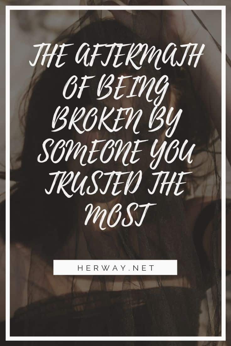 The Aftermath Of Being Broken By Someone You Trusted The Most