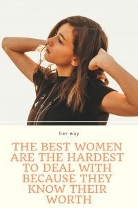 The Best Women Are The Hardest To Deal With Because They Know Their Worth