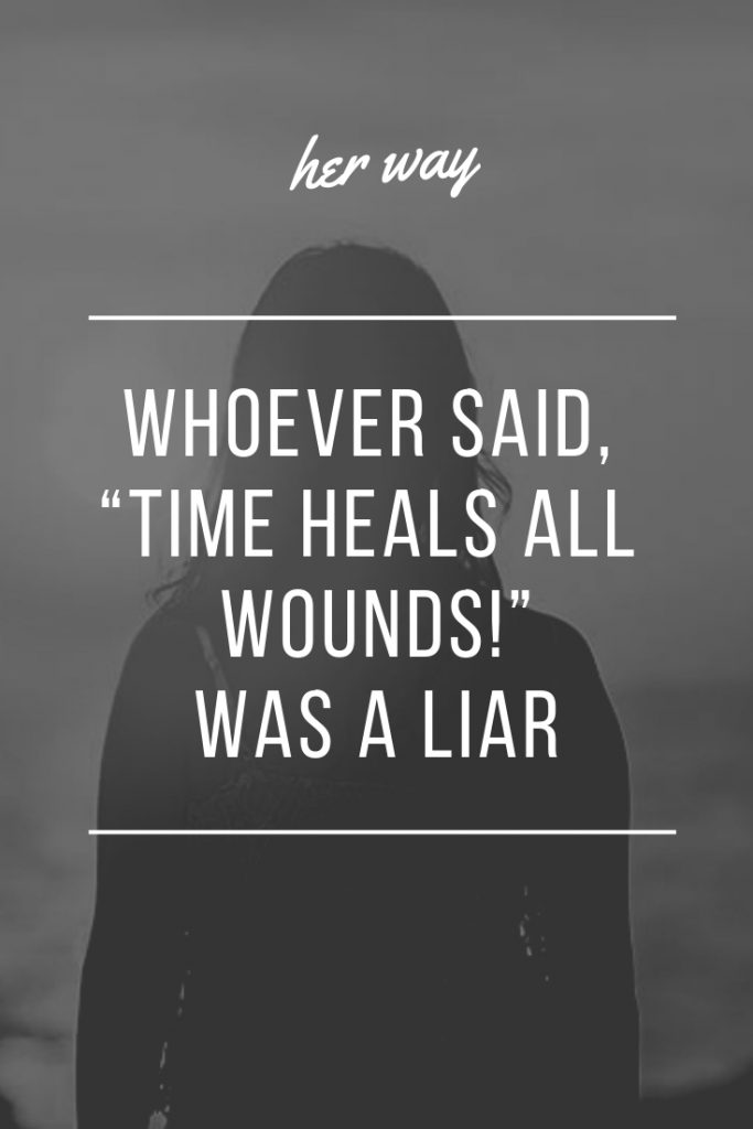 """Whoever said, """"Time Heals All Wounds!"""" Was A Liar"""