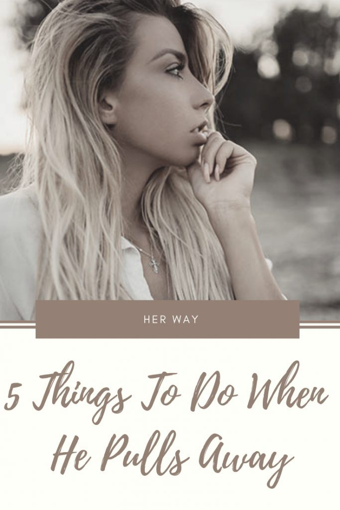 5 Things To Do When He Pulls Away