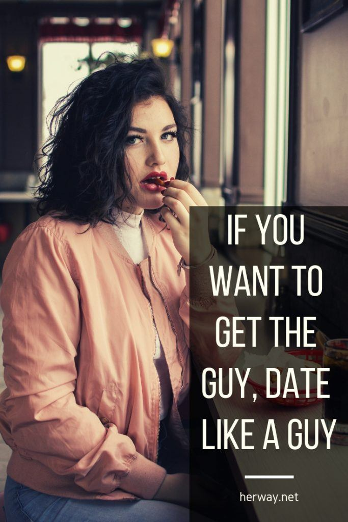 If You Want To Get The Guy, Date Like A Guy