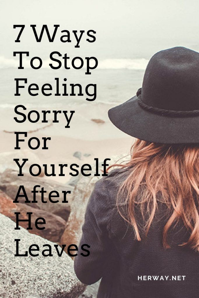 7 Ways To Stop Feeling Sorry For Yourself After He Leaves