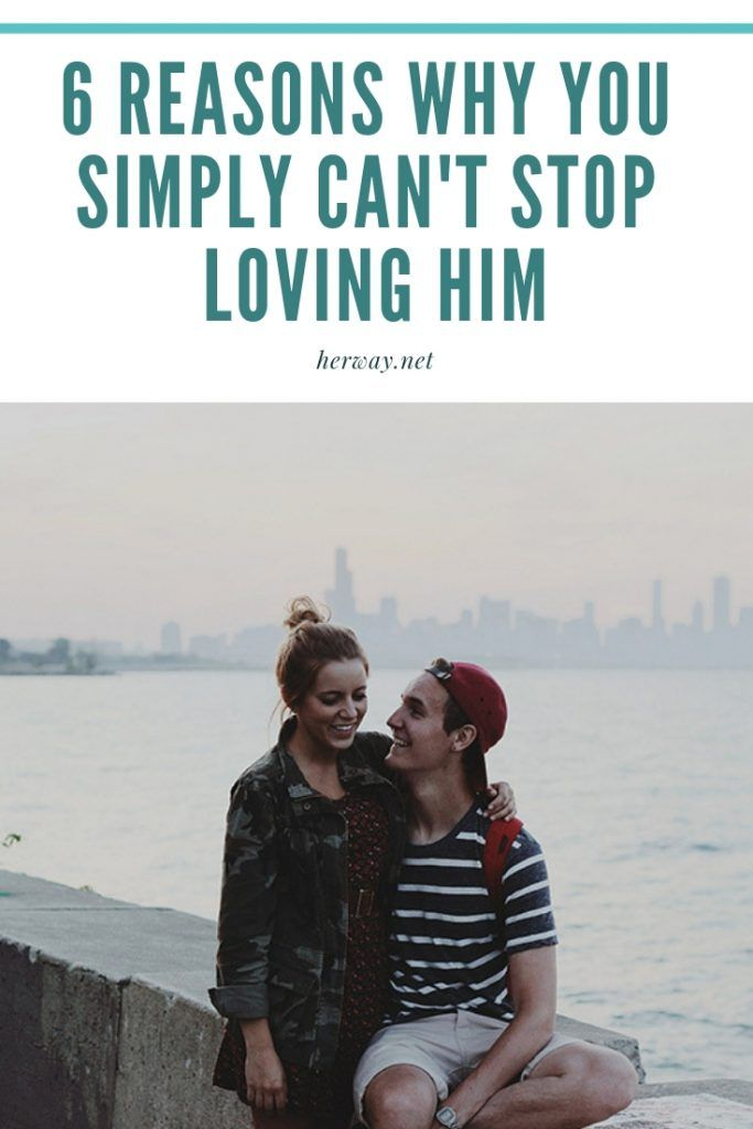 6 Reasons Why You Simply Can't Stop Loving Him