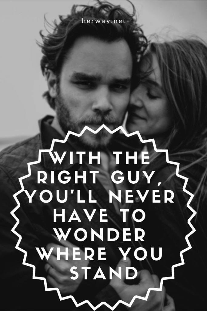 With The Right Guy, You'll Never Have To Wonder Where You Stand