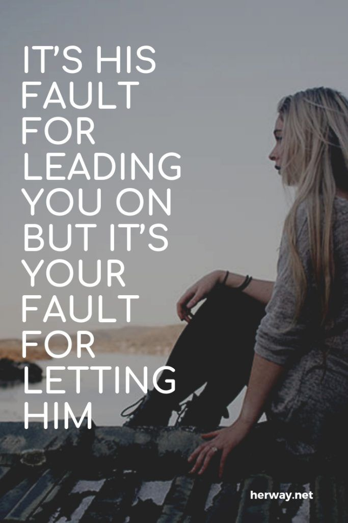 It's His Fault For Leading You On But It's Your Fault For Letting Him