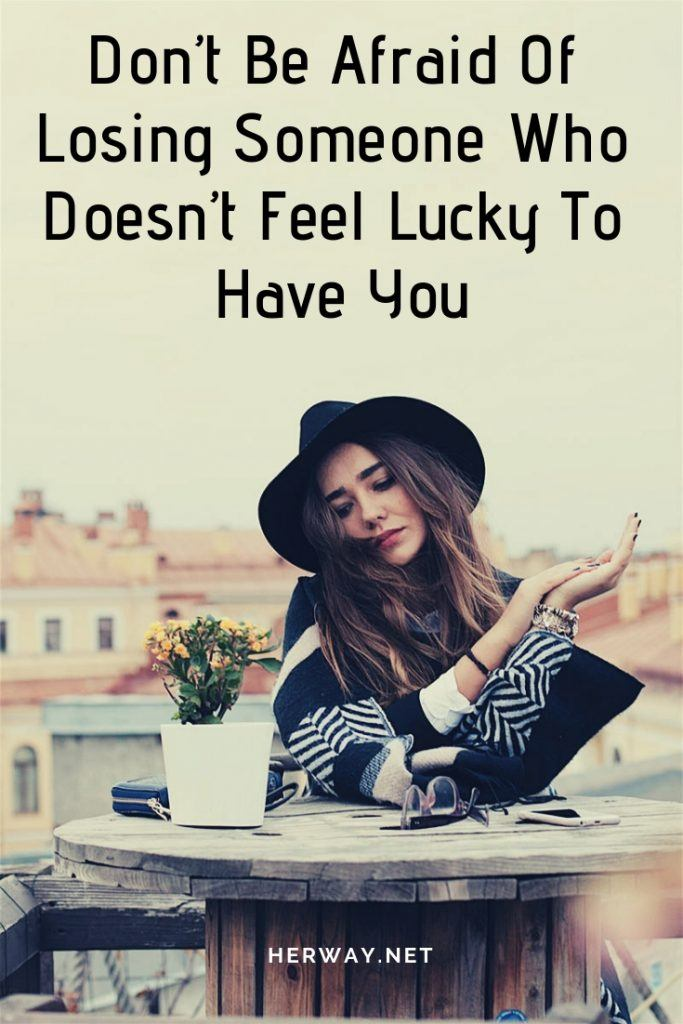 Don't Be Afraid Of Losing Someone Who Doesn't Feel Lucky To Have You
