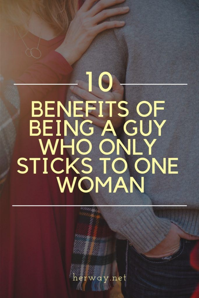 10 Benefits Of Being A Guy Who Only Sticks To One Woman