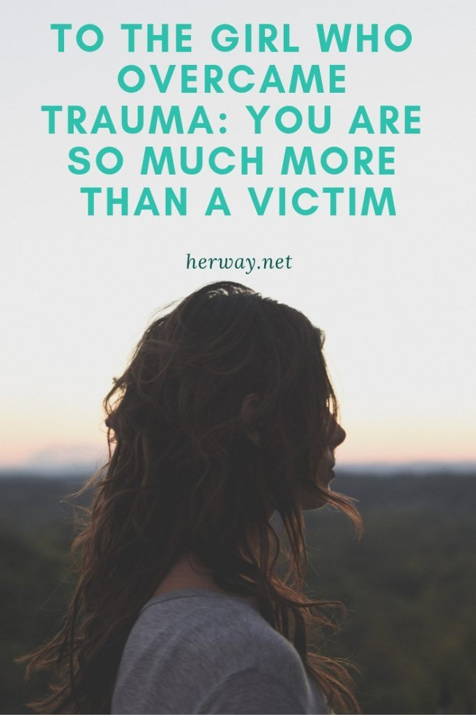 To The Girl Who Overcame Trauma: You Are So Much More Than A Victim