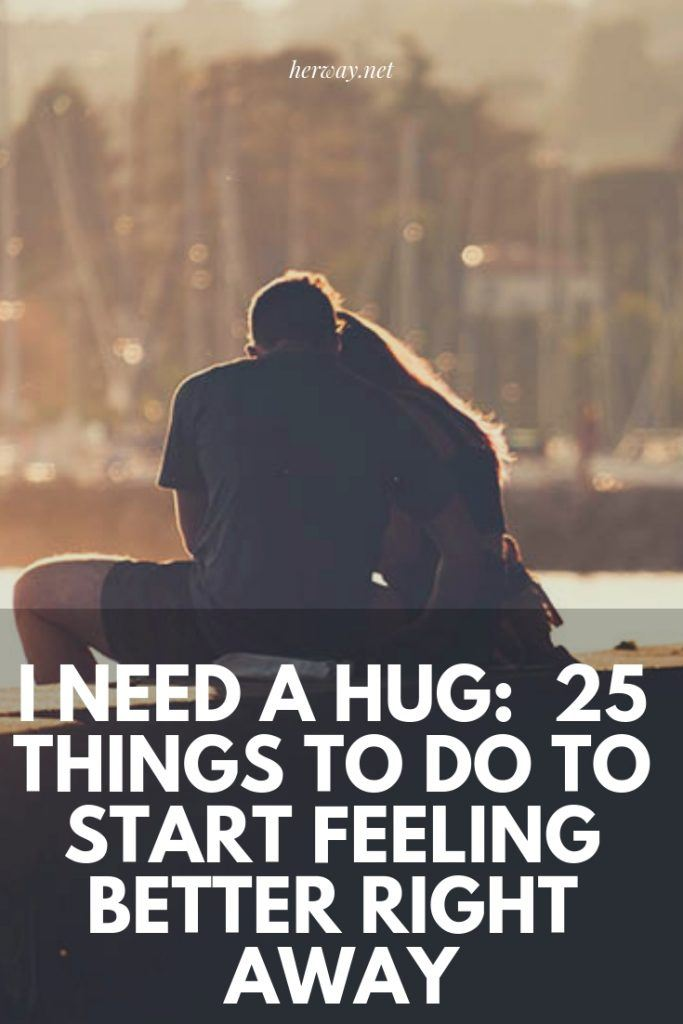 I Need A Hug:  25 Things To Do To Start Feeling Better Right Away