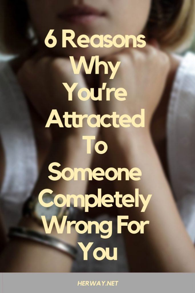 6 Reasons Why You're Attracted To Someone Completely Wrong For You