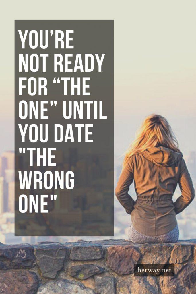 "You're Not Ready For ""The One"" Until You Date ""The Wrong One"""