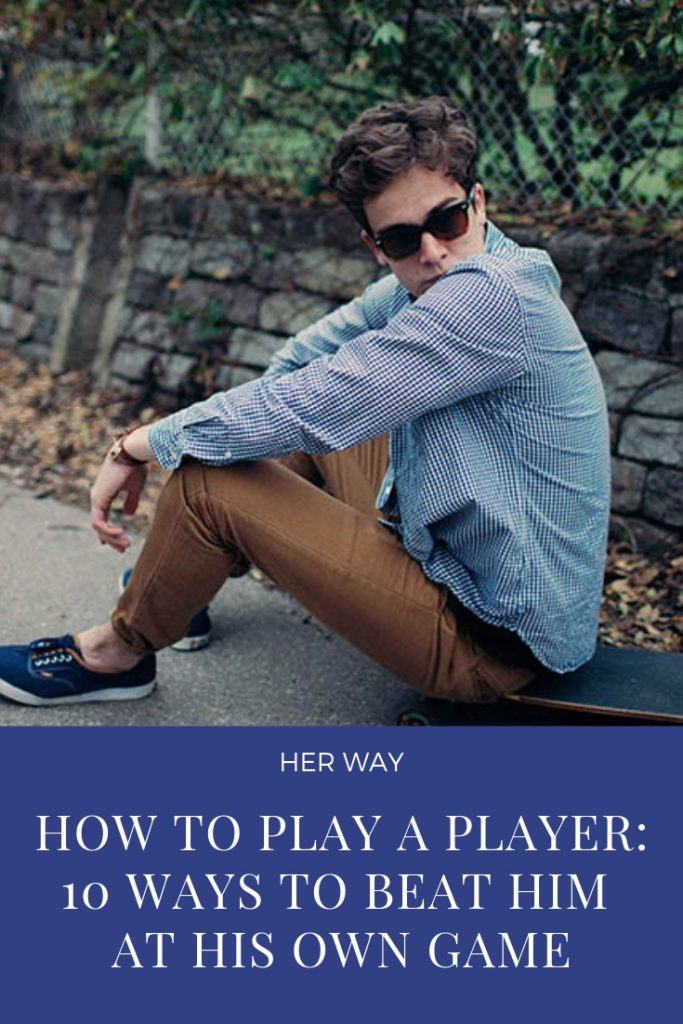 How To Play A Player: 10 Ways To Beat Him At His Own Game