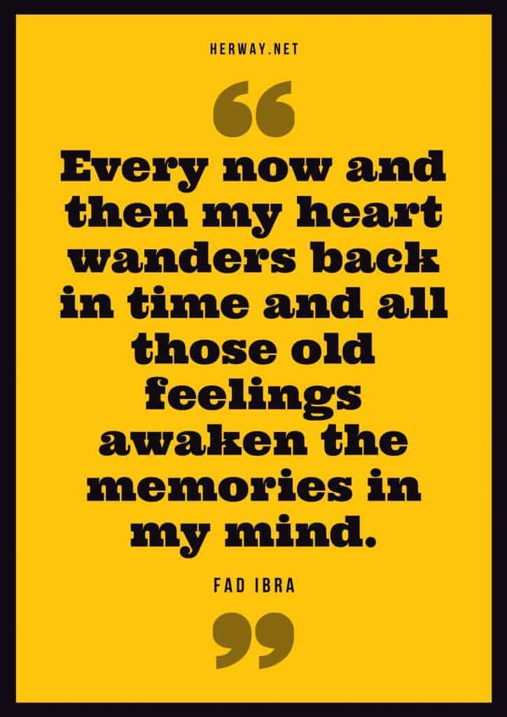 """Every now and then my heart wanders back in time and all those old feelings awaken the memories in my mind."" – Fad Ibra"