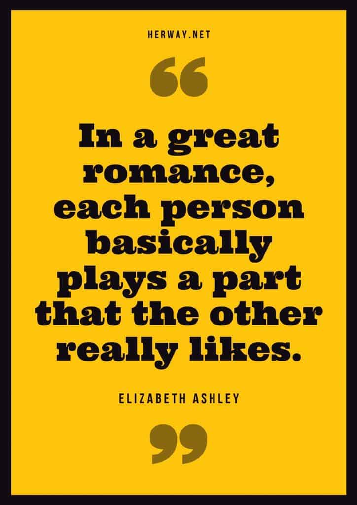 """In a great romance, each person basically plays a part that the other really likes."" – Elizabeth Ashley"