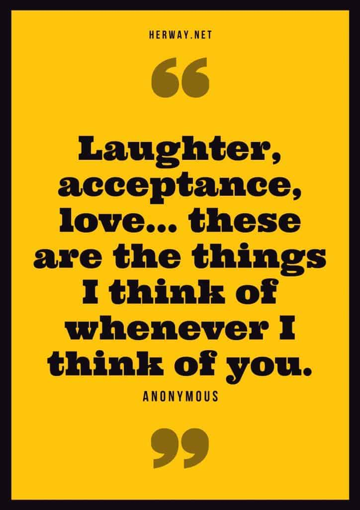 """Laughter, acceptance, love… these are the things I think of whenever I think of you."" – Anonymous"