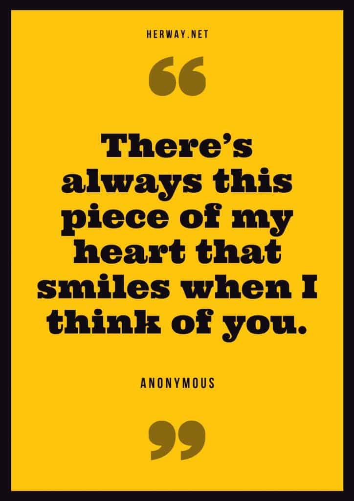"""There's always this piece of my heart that smiles when I think of you."" – Unknown"
