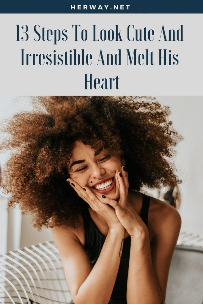 13 Steps To Look Cute And Irresistible And Melt His Heart