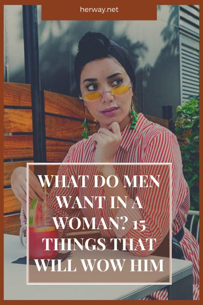 What Do Men Want In A Woman? 15 Things That Will Wow Him