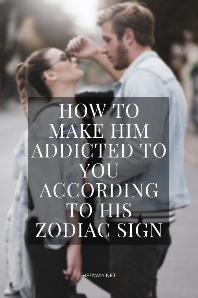 How To Make Him Addicted To You According To His Zodiac Sign