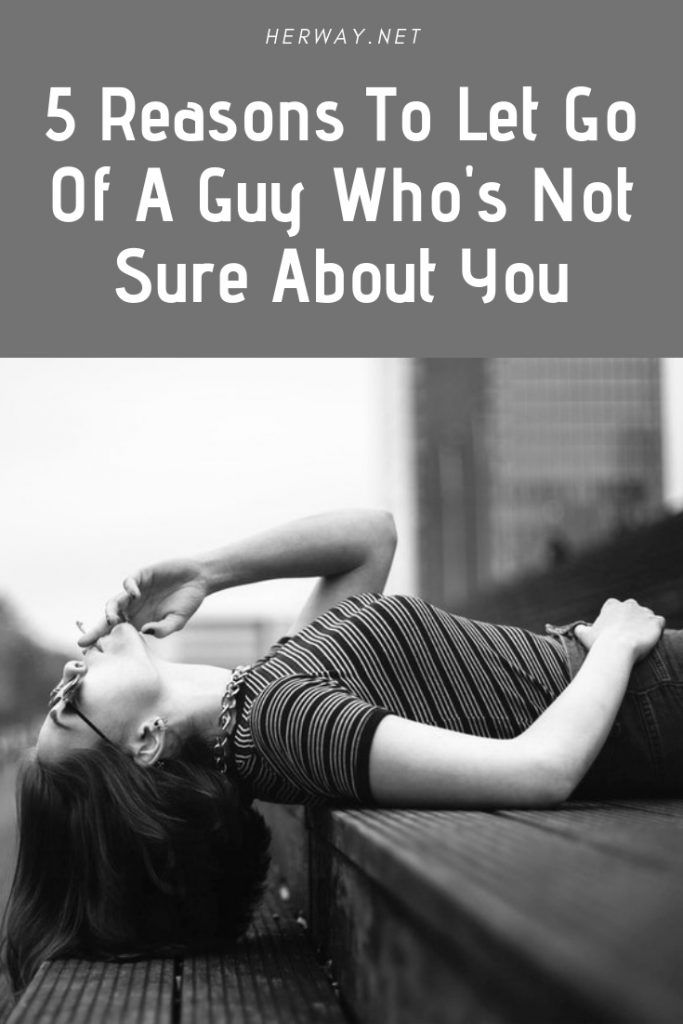 5 Reasons To Let Go Of A Guy Who's Not Sure About You