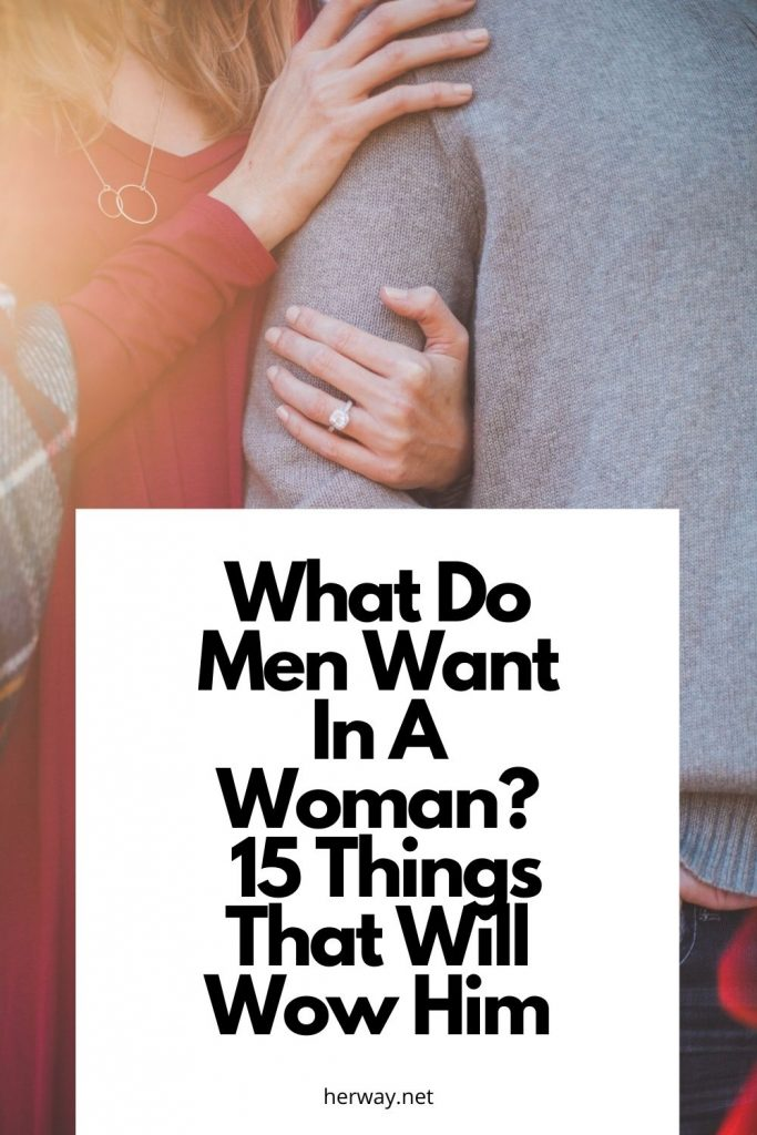What Do Men Want In A Woman 15 Things That Will Wow Him