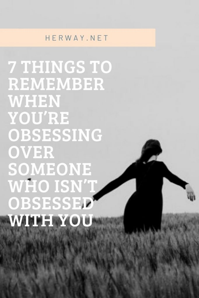 7 Things To Remember When You're Obsessing Over Someone Who Isn't Obsessed With You