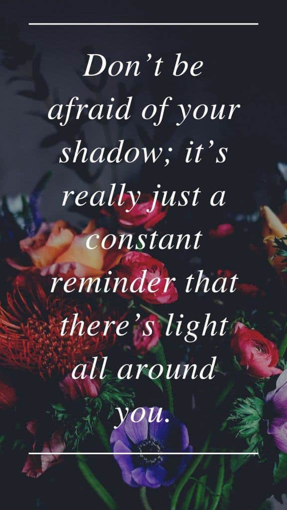 Don't be afraid of your shadow; it's really just a constant reminder that there's light all around you.