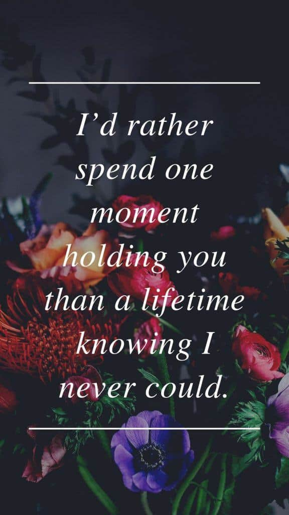 I'd rather spend one moment holding you than a lifetime knowing I never could.