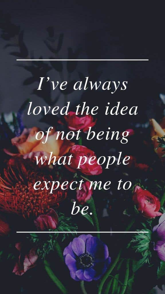 I've always loved the idea of not being what people expect me to be.