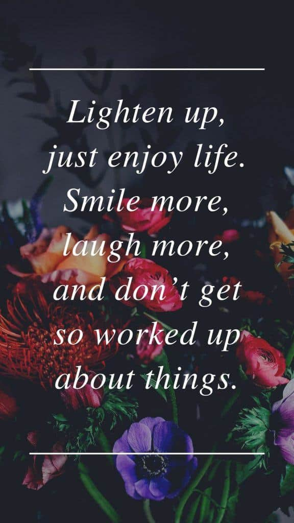 Lighten up, just enjoy life. Smile more, laugh more, and don't get so worked up about things