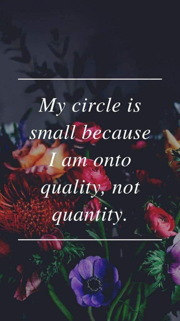 My circle is small because I am onto quality, not quantity.