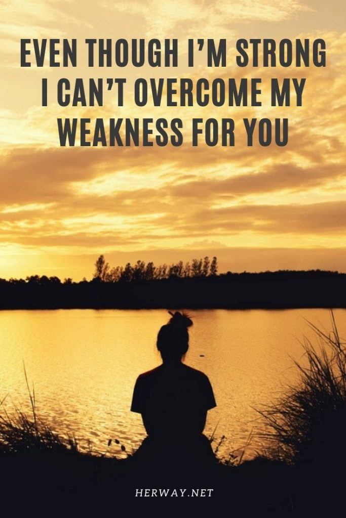 Even Though I'm Strong I Can't Overcome My Weakness For You