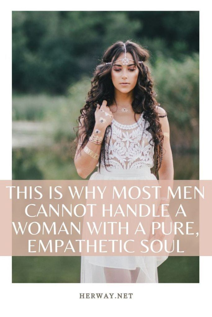 This Is Why Most Men Cannot Handle A Woman With A Pure, Empathetic Soul