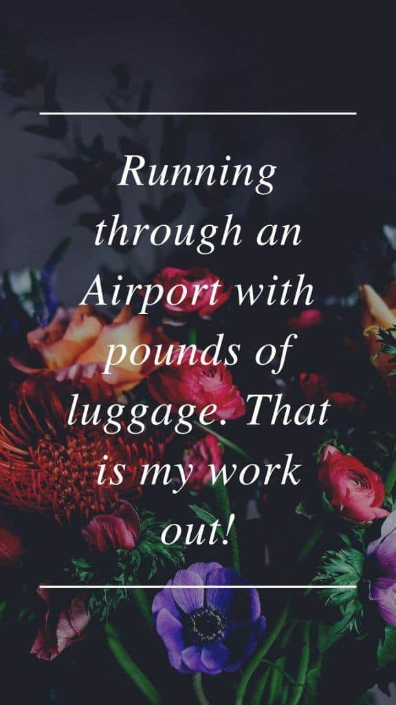 Running through an Airport with pounds of luggage. That is my work out!