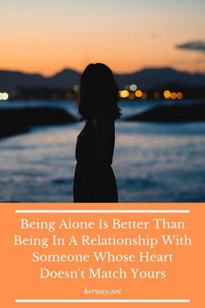 Being Alone Is Better Than Being In A Relationship With Someone Whose Heart Doesn't Match Yours